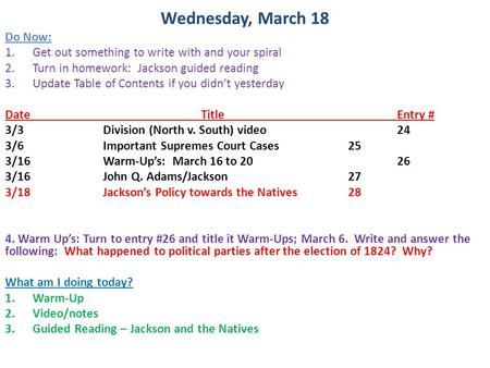 Wednesday, March 18 Do Now: 1.Get out something to write with and your spiral 2.Turn in homework: Jackson guided reading 3.Update Table of Contents if.