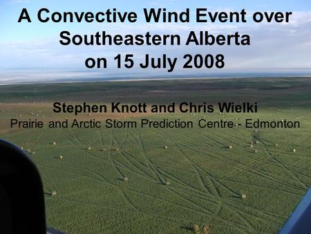 A Convective Wind Event over Southeastern Alberta on 15 July 2008 Stephen Knott and Chris Wielki Prairie and Arctic Storm Prediction Centre - Edmonton.