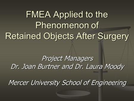 FMEA Applied to the Phenomenon of Retained Objects After Surgery Project Managers Dr. Joan Burtner and Dr. Laura Moody Mercer University School of Engineering.