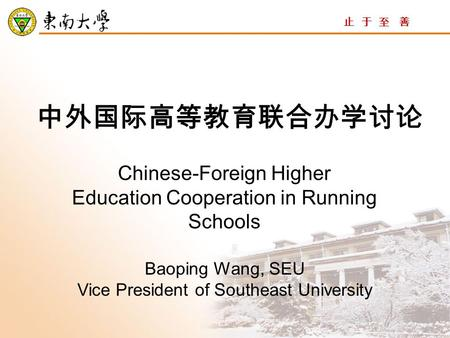 止 于 至 善 中外国际高等教育联合办学讨论 Chinese-Foreign Higher Education Cooperation in Running Schools Baoping Wang, SEU Vice President of Southeast University.