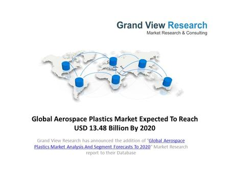 Global Aerospace Plastics Market Expected To Reach USD 13.48 Billion By 2020 Grand View Research has announced the addition of Global Aerospace Plastics.