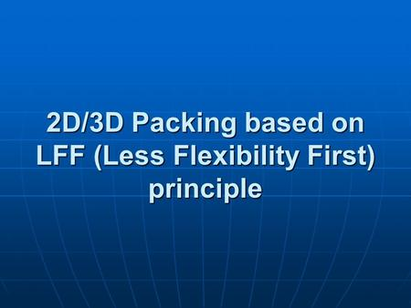 2D/3D Packing based on LFF (Less Flexibility First) principle.