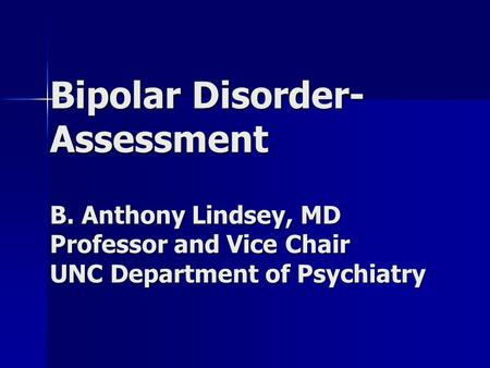 Bipolar Disorder- Assessment B. Anthony Lindsey, MD Professor and Vice Chair UNC Department of Psychiatry.