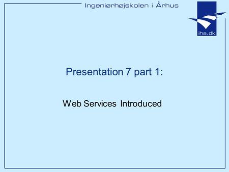 Presentation 7 part 1: Web Services Introduced. Ingeniørhøjskolen i Århus Slide 2 Outline Definition Overview of Web Services Examples Next Time: SOAP.