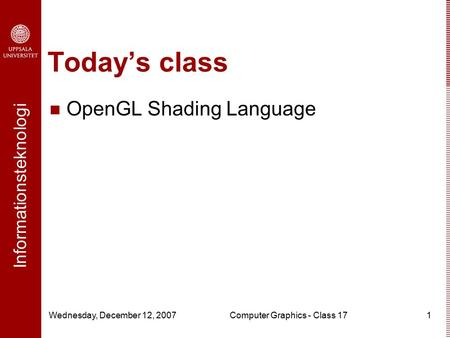 Informationsteknologi Wednesday, December 12, 2007Computer Graphics - Class 171 Today's class OpenGL Shading Language.