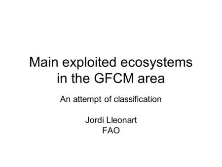 Main exploited ecosystems in the GFCM area An attempt of classification Jordi Lleonart FAO.