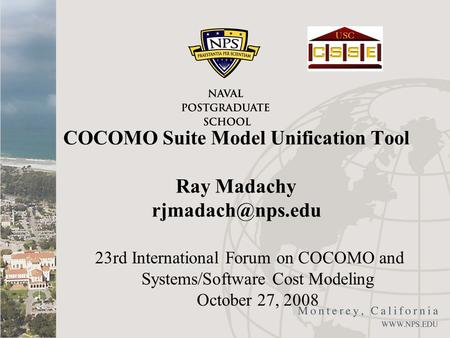 COCOMO Suite Model Unification Tool Ray Madachy 23rd International Forum on COCOMO and Systems/Software Cost Modeling October 27, 2008.