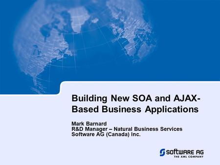 Building New SOA and AJAX- Based Business Applications Mark Barnard R&D Manager – Natural Business Services Software AG (Canada) Inc.