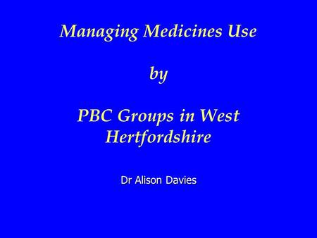 Managing Medicines Use by PBC Groups in West Hertfordshire Dr Alison Davies.