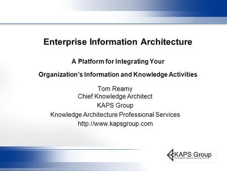 Enterprise Information Architecture A Platform for Integrating Your Organization's Information and Knowledge Activities Tom Reamy Chief Knowledge Architect.