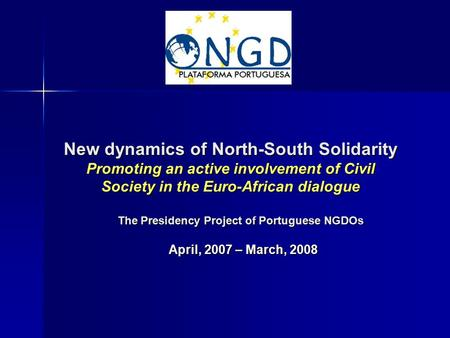 New dynamics of North-South Solidarity Promoting an active involvement of Civil Society in the Euro-African dialogue April, 2007 – March, 2008 The Presidency.