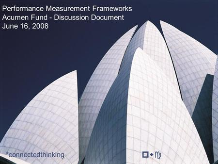 Pwc Performance Measurement Frameworks Acumen Fund - Discussion Document June 16, 2008 *connectedthinking.