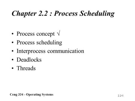 Ceng 334 - Operating Systems 2.2-1 Chapter 2.2 : Process Scheduling Process concept  Process scheduling Interprocess communication Deadlocks Threads.