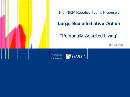 "1 The INRIA Robotics Teams Propose a Large-Scale Initiative Action ""Personally Assisted Living"" March 18, 2009."