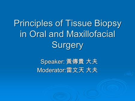 Principles of Tissue Biopsy in Oral and Maxillofacial Surgery Speaker: 黃傳貴 大夫 Speaker: 黃傳貴 大夫 Moderator: 雷文天 大夫.
