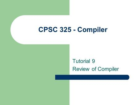 CPSC 325 - Compiler Tutorial 9 Review of Compiler.