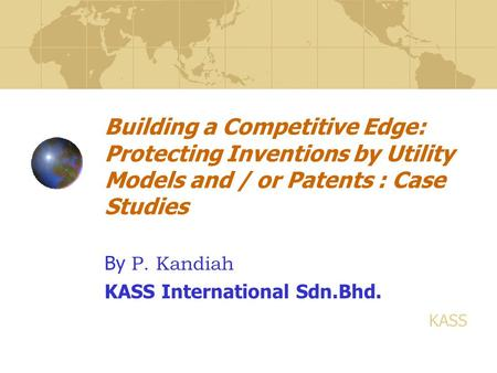 Building a Competitive Edge: Protecting Inventions by Utility Models and / or Patents : Case Studies By P. Kandiah KASS International Sdn.Bhd. KASS.