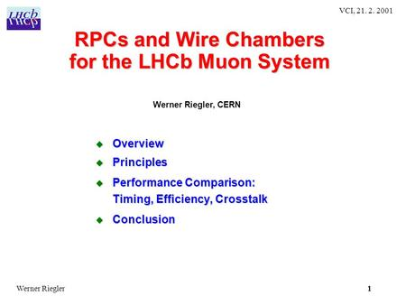 1 VCI, 21. 2. 2001 1Werner Riegler RPCs and Wire Chambers for the LHCb Muon System  Overview  Principles  Performance Comparison: Timing, Efficiency,