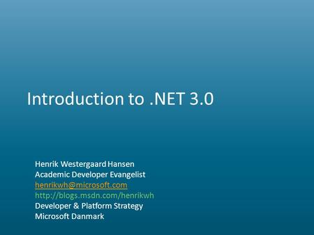 Introduction to.NET 3.0 Henrik Westergaard Hansen Academic Developer Evangelist  Developer & Platform.