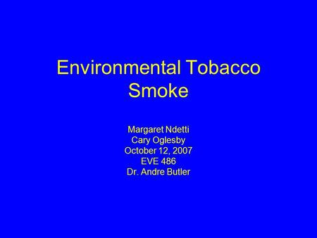 Environmental Tobacco Smoke Margaret Ndetti Cary Oglesby October 12, 2007 EVE 486 Dr. Andre Butler.