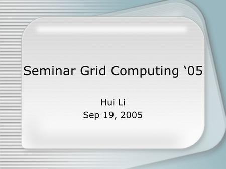 Seminar Grid Computing '05 Hui Li Sep 19, 2005. Overview Brief Introduction Presentations Projects Remarks.