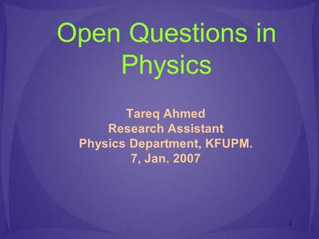 1 Open Questions in Physics Tareq Ahmed Research Assistant Physics Department, KFUPM. 7, Jan. 2007.