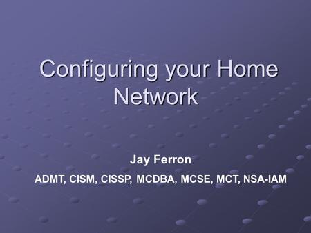 Configuring your Home Network Configuring your Home Network Jay Ferron ADMT, CISM, CISSP, MCDBA, MCSE, MCT, NSA-IAM.