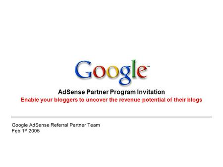 Google AdSense Referral Partner Team Feb 1 st 2005 AdSense Partner Program Invitation Enable your bloggers to uncover the revenue potential of their blogs.