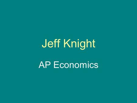 Jeff Knight AP Economics. Key Assumptions in Economics,Scarcity, Opportunity Cost and Production Possiblities Curve.