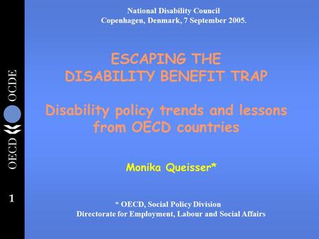 1 ESCAPING THE DISABILITY BENEFIT TRAP Disability policy trends and lessons from OECD countries Monika Queisser* * OECD, Social Policy Division Directorate.