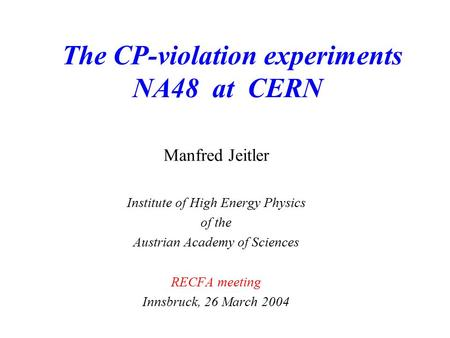 The CP-violation experiments NA48 at CERN Manfred Jeitler Institute of High Energy Physics of the Austrian Academy of Sciences RECFA meeting Innsbruck,