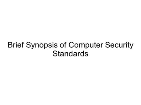 Brief Synopsis of Computer Security Standards. Tenets of Information Systems Security Confidentiality Integrity Availability Over the years, standards.