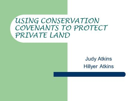 USING CONSERVATION COVENANTS TO PROTECT PRIVATE LAND Judy Atkins Hillyer Atkins.