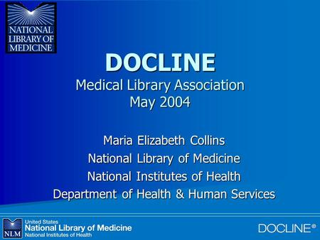 DOCLINE Medical Library Association May 2004 Maria Elizabeth Collins National Library of Medicine National Institutes of Health Department of Health &