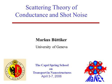 Markus Büttiker University of Geneva The Capri Spring School on Transport in Nanostructures April 3-7, 2006 Scattering Theory of Conductance and Shot Noise.