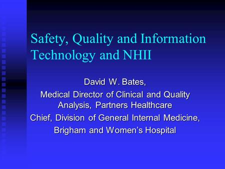 Safety, Quality and Information Technology and NHII David W. Bates, Medical Director of Clinical and Quality Analysis, Partners Healthcare Chief, Division.