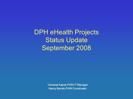 DPH eHealth Projects Status Update September 2008 Vanessa Kapral, PHIN IT Manager Nancy Barrett, PHIN Coordinator.