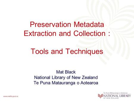 Preservation Metadata Extraction and Collection : Tools and Techniques Mat Black National Library of New Zealand Te Puna Matauranga o Aotearoa.