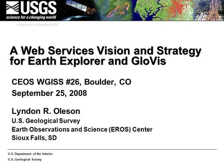 U.S. Department of the Interior U.S. Geological Survey A Web Services Vision and Strategy for Earth Explorer and GloVis CEOS WGISS #26, Boulder, CO September.