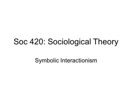 Soc 420: Sociological Theory Symbolic Interactionism.