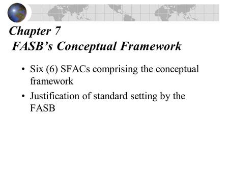 Chapter 7 FASB's Conceptual Framework Six (6) SFACs comprising the conceptual framework Justification of standard setting by the FASB.