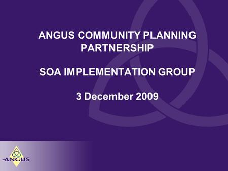 ANGUS COMMUNITY PLANNING PARTNERSHIP SOA IMPLEMENTATION GROUP 3 December 2009.