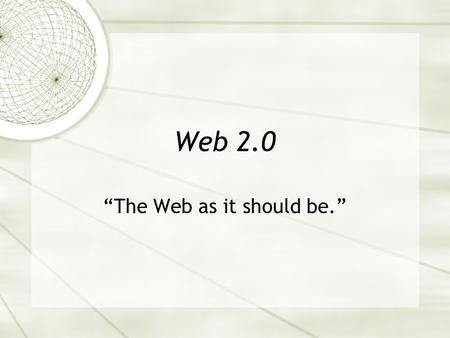 "Web 2.0 ""The Web as it should be."". Contested Grounds  No consistent definition  Web 3.0 or, even, 8.0  Trademarked idea  A business model."