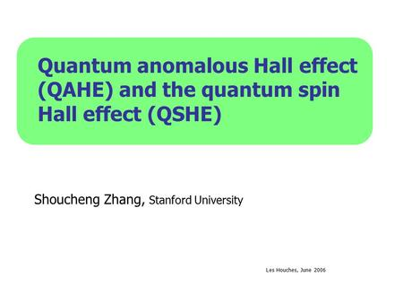 Quantum anomalous Hall effect (QAHE) and the quantum spin Hall effect (QSHE) Shoucheng Zhang, Stanford University Les Houches, June 2006.