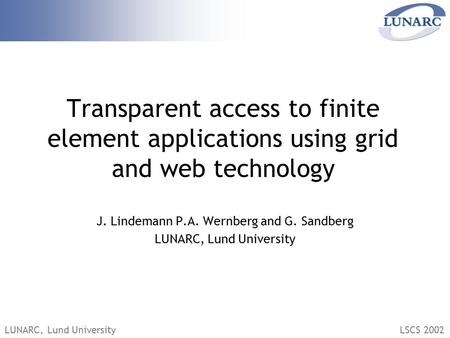 LUNARC, Lund UniversityLSCS 2002 Transparent access to finite element applications using grid and web technology J. Lindemann P.A. Wernberg and G. Sandberg.