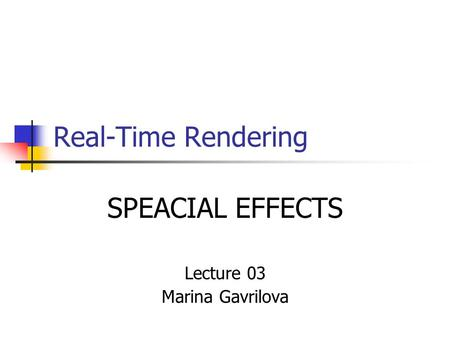 Real-Time Rendering SPEACIAL EFFECTS Lecture 03 Marina Gavrilova.