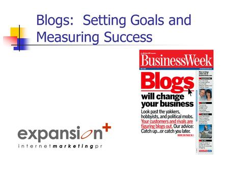 Blogs: Setting Goals and Measuring Success. Why Do You Want To Blog? Look inside the company Needs Wants Other marketing and PR actions.