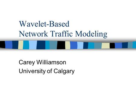 Wavelet-Based Network Traffic Modeling Carey Williamson University of Calgary.