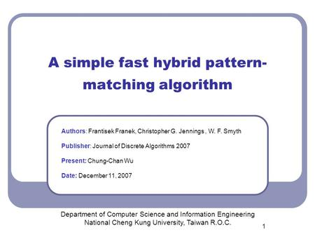 1 A simple fast hybrid pattern- matching algorithm Department of Computer Science and Information Engineering National Cheng Kung University, Taiwan R.O.C.