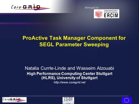 ProActive Task Manager Component for SEGL Parameter Sweeping Natalia Currle-Linde and Wasseim Alzouabi High Performance Computing Center Stuttgart (HLRS),